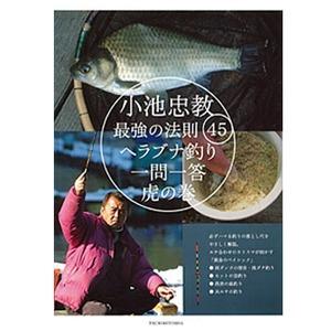 つり人社小池忠教 最強の法則45 ヘラブナ釣り一問一答虎の巻