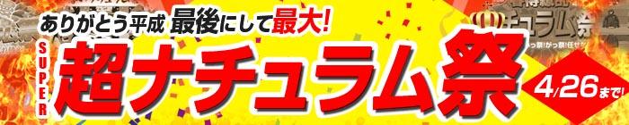 ありがとう平成 最後にして最大!超ナチュラム祭4月26日(金)まで!